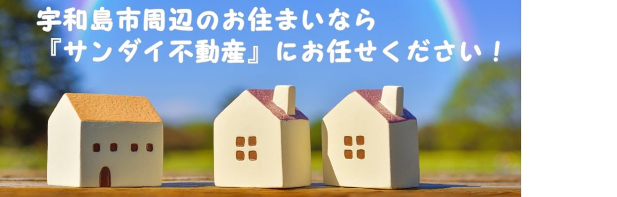 サンダイ不動産 宇和島市 不動産(土地・建物)の賃貸・売買・管理、空き家管理、マンション管理士業ならお任せ!